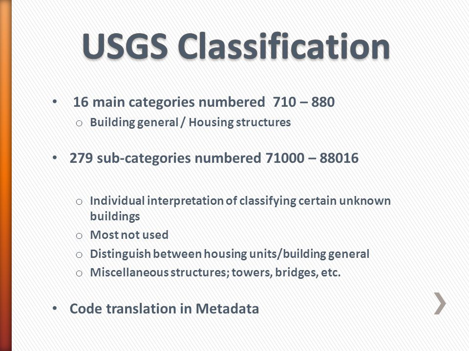 16 main categories numbered 710 – 880 o Building general / Housing structures 279 sub-categories numbered 71000 – 88016 o Individual interpretation of classifying certain unknown buildings o Most not used o Distinguish between housing units/building general o Miscellaneous structures; towers, bridges, etc.