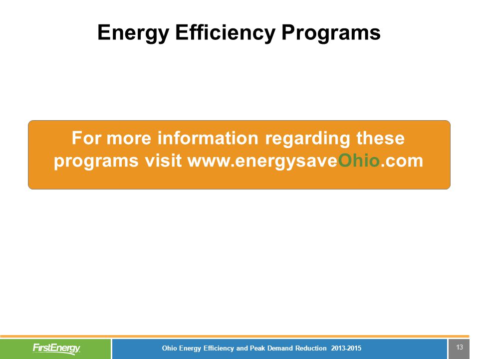 Energy Efficiency Programs 13 For more information regarding these programs visit www.energysaveOhio.com Ohio Energy Efficiency and Peak Demand Reduct