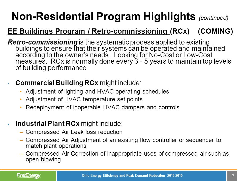 9 Non-Residential Program Highlights (continued) EE Buildings Program / Retro-commissioning (RCx) (COMING) Retro-commissioning is the systematic process applied to existing buildings to ensure that their systems can be operated and maintained according to the owner's needs.