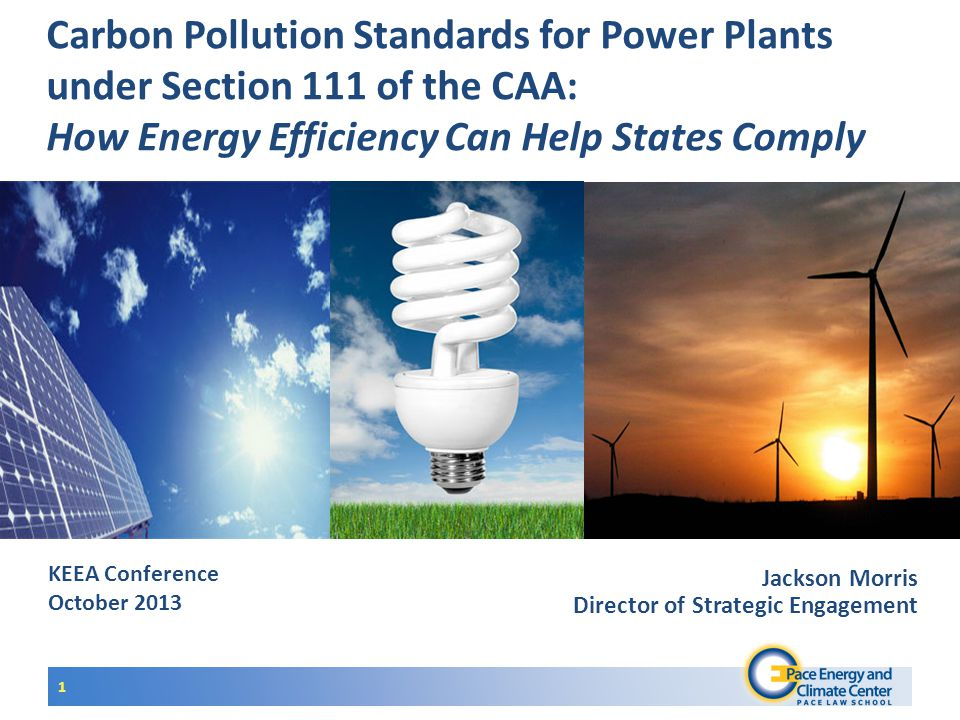 KEEA Conference October 2013 Carbon Pollution Standards for Power Plants under Section 111 of the CAA: How Energy Efficiency Can Help States Comply 1