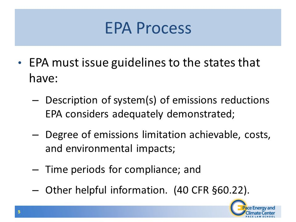 EPA Process EPA must issue guidelines to the states that have: – Description of system(s) of emissions reductions EPA considers adequately demonstrated; – Degree of emissions limitation achievable, costs, and environmental impacts; – Time periods for compliance; and – Other helpful information.
