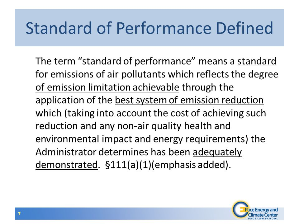Standard of Performance Defined The term standard of performance means a standard for emissions of air pollutants which reflects the degree of emission limitation achievable through the application of the best system of emission reduction which (taking into account the cost of achieving such reduction and any non-air quality health and environmental impact and energy requirements) the Administrator determines has been adequately demonstrated.