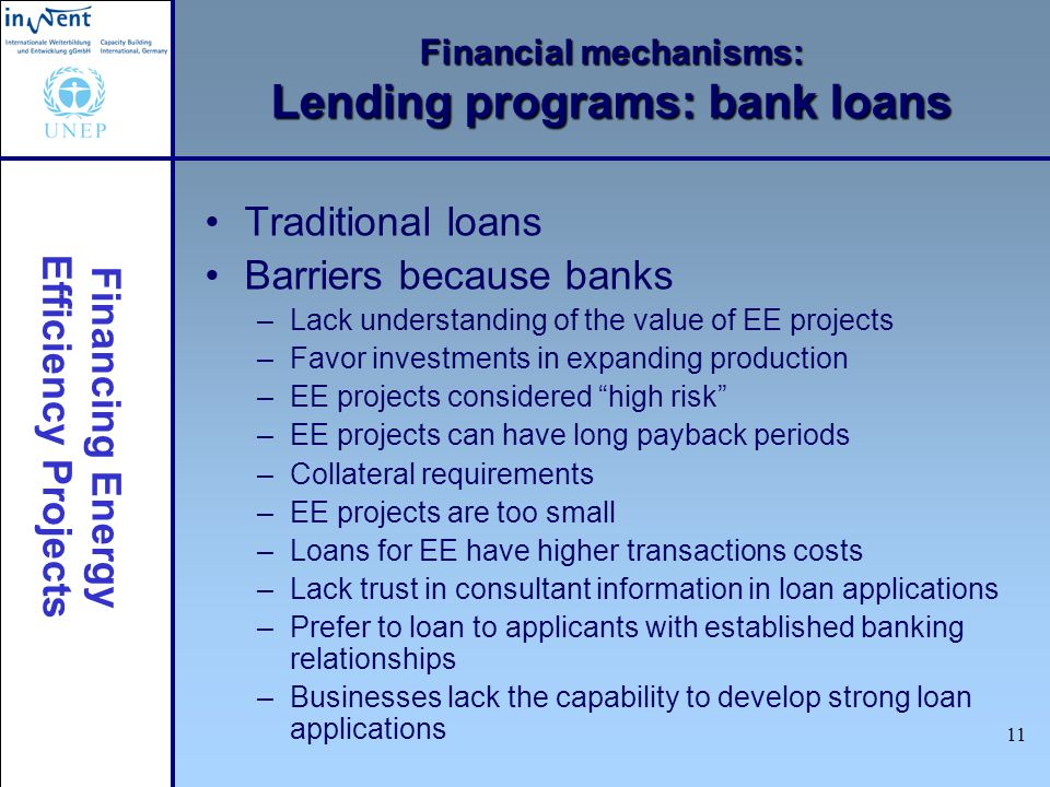 Financing Energy Efficiency Projects 11 Financial mechanisms: Lending programs: bank loans Traditional loans Barriers because banks –Lack understandin