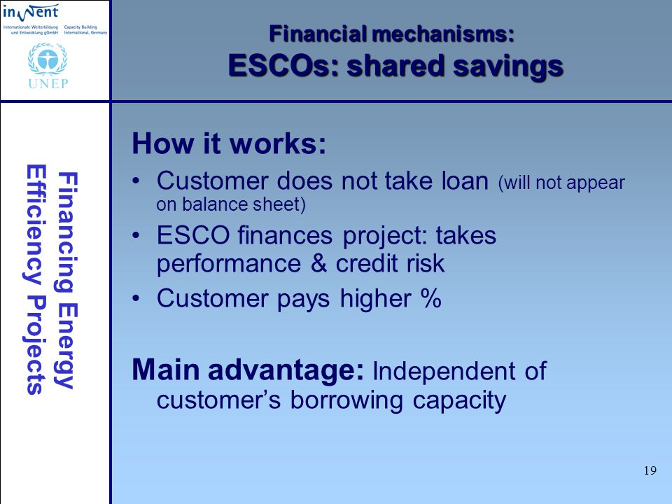 Financing Energy Efficiency Projects 19 Financial mechanisms: ESCOs: shared savings How it works: Customer does not take loan (will not appear on bala