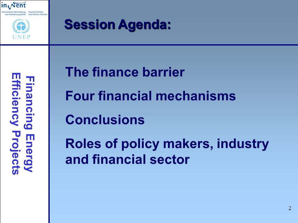 Financing Energy Efficiency Projects 2 Session Agenda: The finance barrier Four financial mechanisms Conclusions Roles of policy makers, industry and