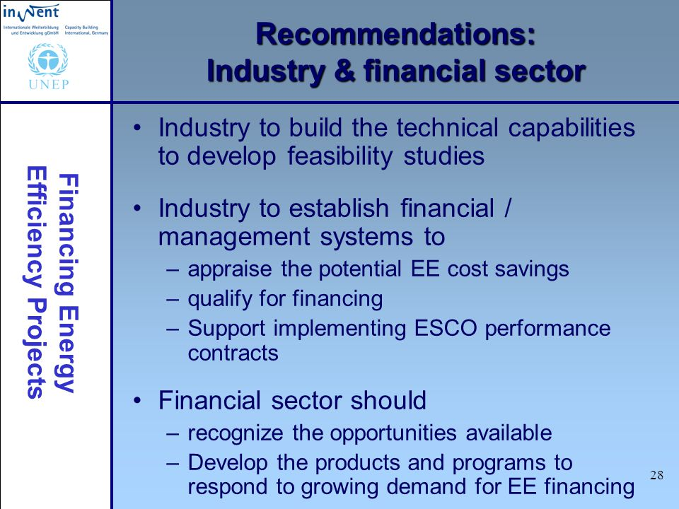 Financing Energy Efficiency Projects 28 Recommendations: Industry & financial sector Industry to build the technical capabilities to develop feasibili