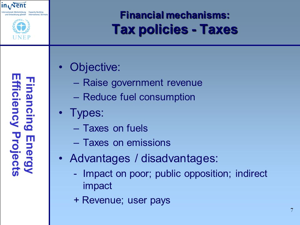 Financing Energy Efficiency Projects 8 Financial mechanisms: Tax policies – Tax incentives Objective: –Reward energy efficiency Types: –Accelerated depreciation –Taxes deductions –Tax credits –Tax reductions Advantages / disadvantages: - Free riders; polluter does not pay; public funds + Rewarding good behavior; public support; direct link to investment in EE technologies