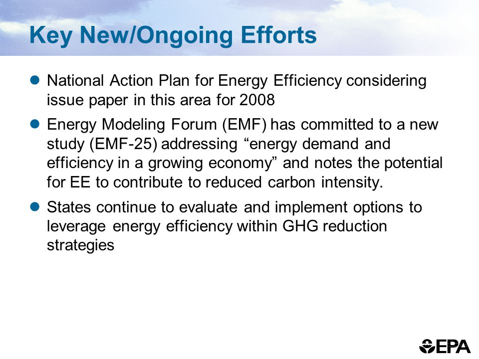 Key New/Ongoing Efforts National Action Plan for Energy Efficiency considering issue paper in this area for 2008 Energy Modeling Forum (EMF) has committed to a new study (EMF-25) addressing energy demand and efficiency in a growing economy and notes the potential for EE to contribute to reduced carbon intensity.
