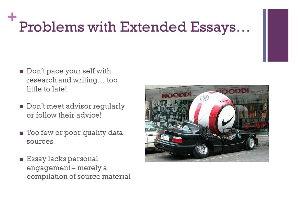 + Problems with Extended Essays… Don't pace your self with research and writing… too little to late! Don't meet advisor regularly or follow their advi