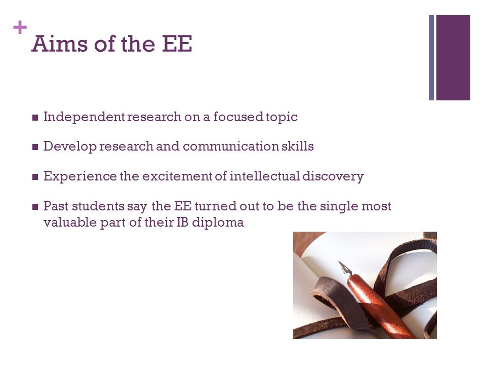 + Aims of the EE Independent research on a focused topic Develop research and communication skills Experience the excitement of intellectual discovery Past students say the EE turned out to be the single most valuable part of their IB diploma
