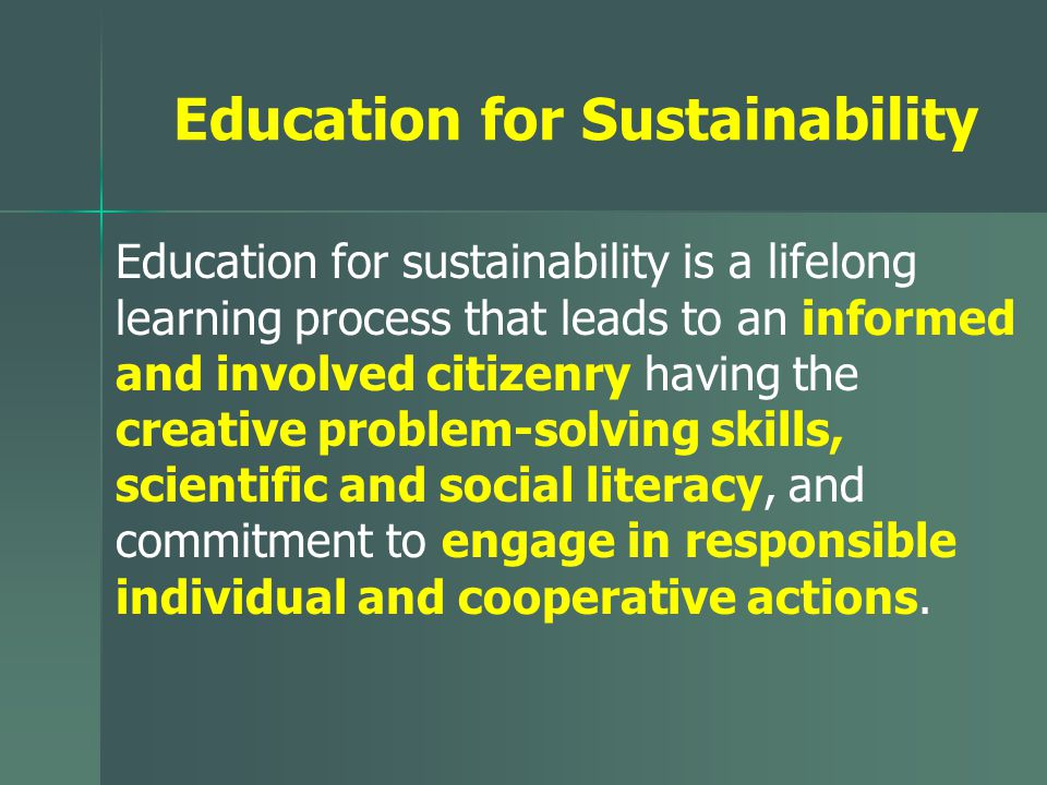 Education for Sustainability Education for sustainability is a lifelong learning process that leads to an informed and involved citizenry having the creative problem-solving skills, scientific and social literacy, and commitment to engage in responsible individual and cooperative actions.