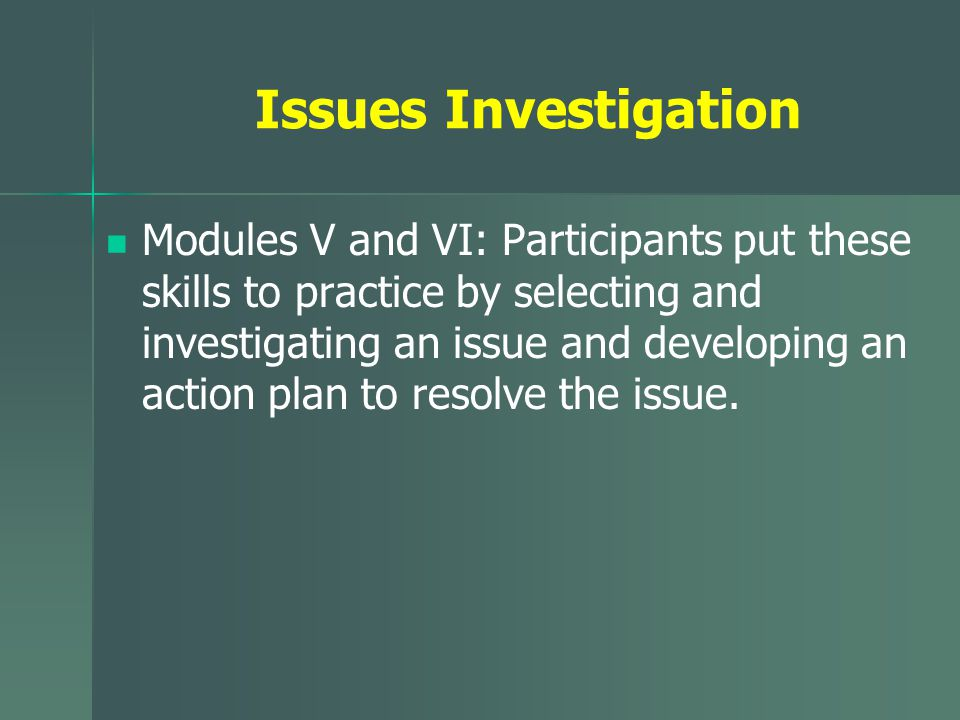 Issues Investigation Modules V and VI: Participants put these skills to practice by selecting and investigating an issue and developing an action plan