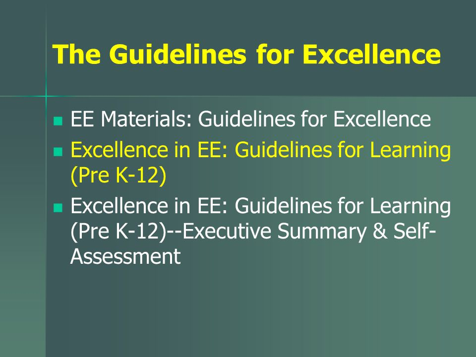 The Guidelines for Excellence EE Materials: Guidelines for Excellence Excellence in EE: Guidelines for Learning (Pre K-12) Excellence in EE: Guidelines for Learning (Pre K-12)--Executive Summary & Self- Assessment