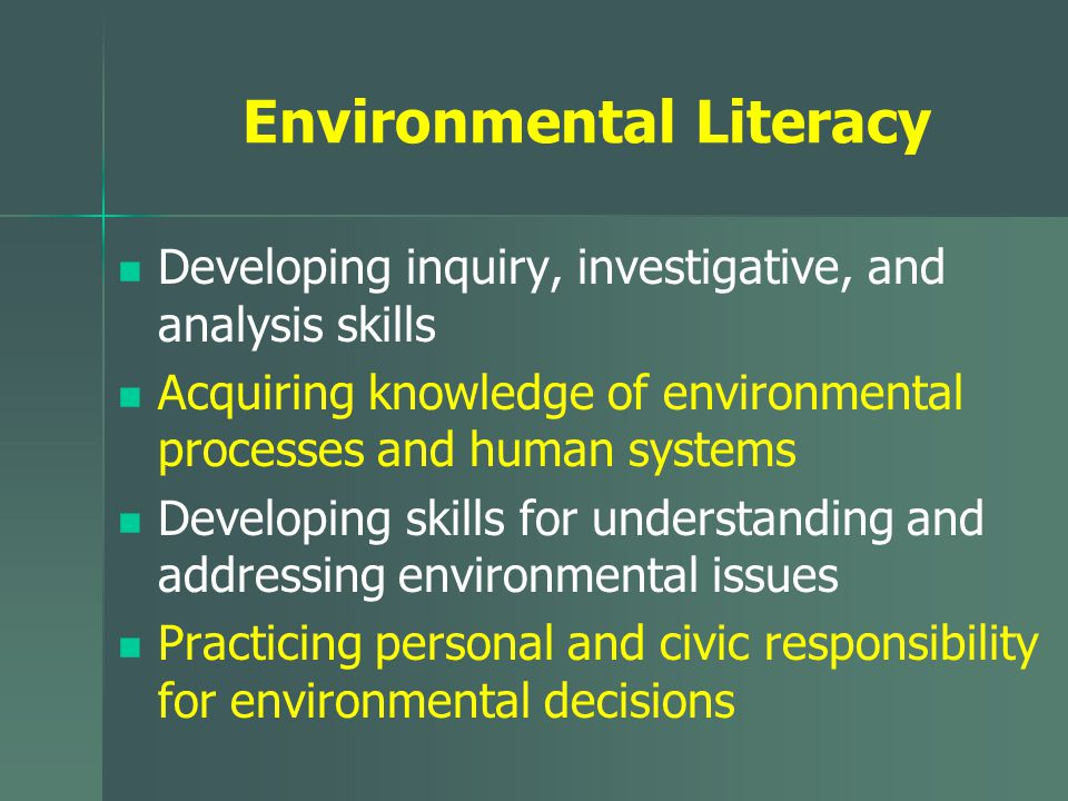 Environmental Literacy Developing inquiry, investigative, and analysis skills Acquiring knowledge of environmental processes and human systems Develop