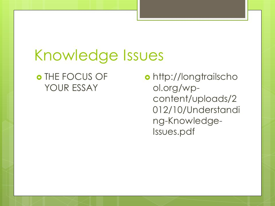 Knowledge Issues  THE FOCUS OF YOUR ESSAY  http://longtrailscho ol.org/wp- content/uploads/2 012/10/Understandi ng-Knowledge- Issues.pdf