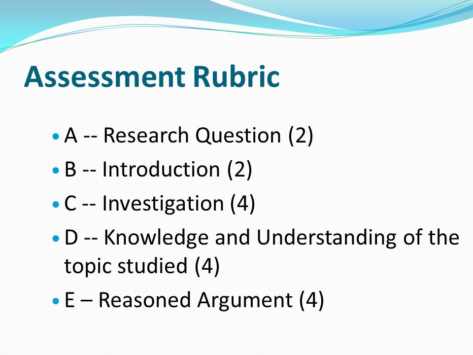 Assessment Rubric A -- Research Question (2) B -- Introduction (2) C -- Investigation (4) D -- Knowledge and Understanding of the topic studied (4) E
