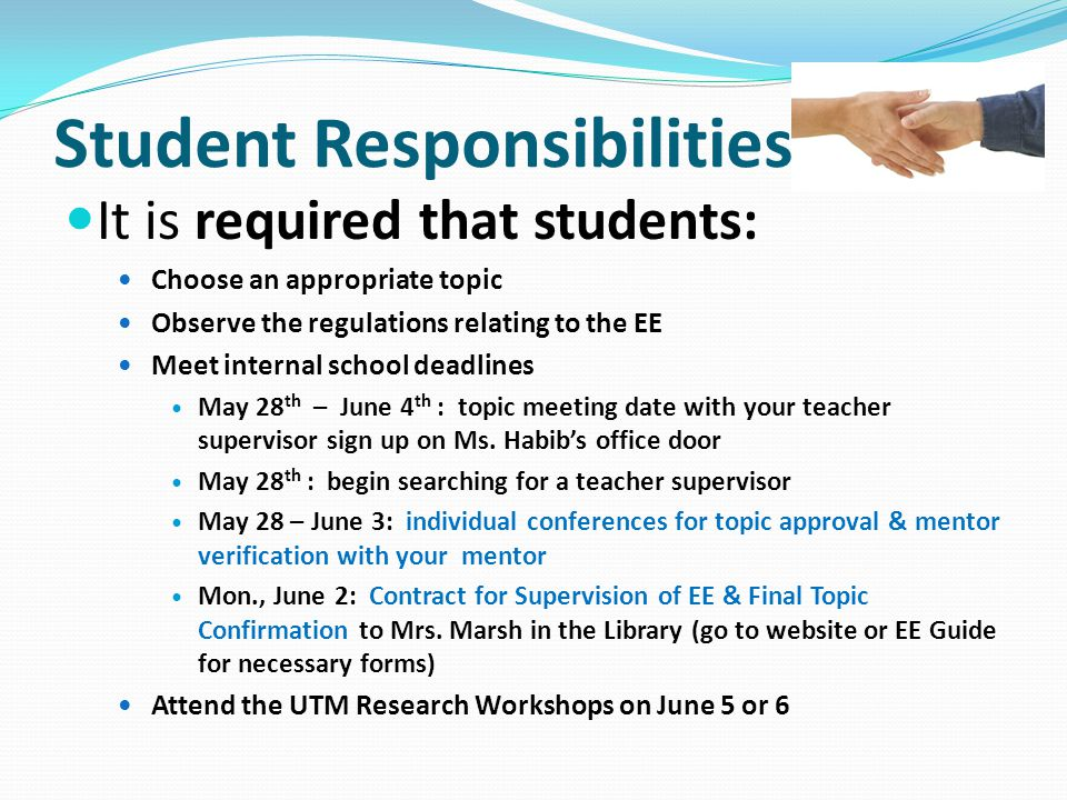 Student Responsibilities It is required that students: Choose an appropriate topic Observe the regulations relating to the EE Meet internal school dea