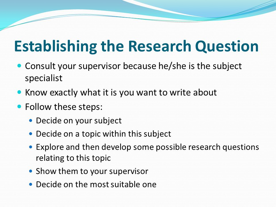 Establishing the Research Question Consult your supervisor because he/she is the subject specialist Know exactly what it is you want to write about Fo