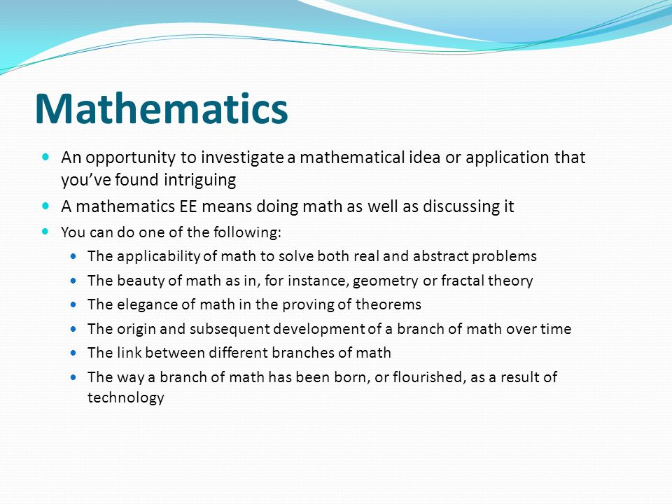 Mathematics An opportunity to investigate a mathematical idea or application that you've found intriguing A mathematics EE means doing math as well as