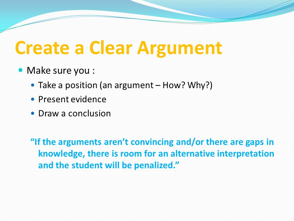 """Create a Clear Argument Make sure you : Take a position (an argument – How? Why?) Present evidence Draw a conclusion """"If the arguments aren't convinci"""
