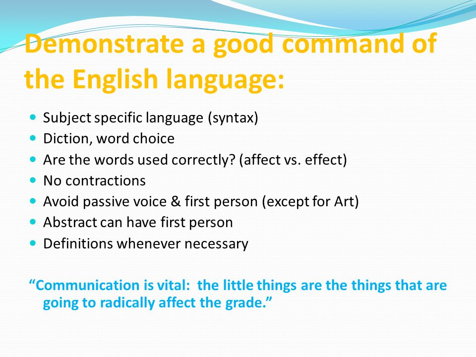 Demonstrate a good command of the English language: Subject specific language (syntax) Diction, word choice Are the words used correctly? (affect vs.