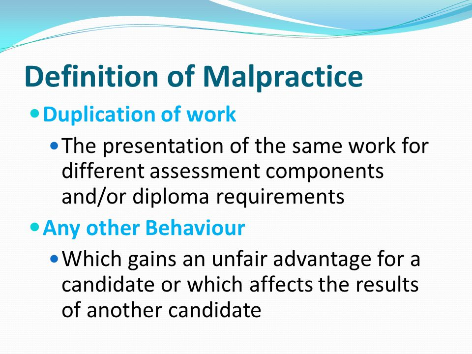Definition of Malpractice Duplication of work The presentation of the same work for different assessment components and/or diploma requirements Any ot