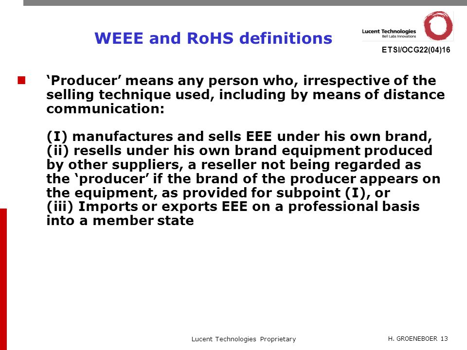 H. GROENEBOER 13 Lucent Technologies Proprietary ETSI/OCG22(04)16 WEEE and RoHS definitions 'Producer' means any person who, irrespective of the selli