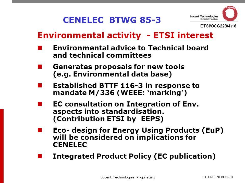 H. GROENEBOER 4 Lucent Technologies Proprietary ETSI/OCG22(04)16 CENELEC BTWG 85-3 Environmental activity - ETSI interest Environmental advice to Tech