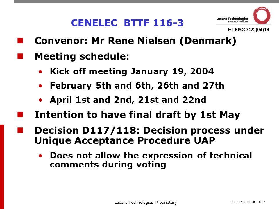 H. GROENEBOER 7 Lucent Technologies Proprietary ETSI/OCG22(04)16 CENELEC BTTF 116-3 Convenor: Mr Rene Nielsen (Denmark) Meeting schedule: Kick off mee