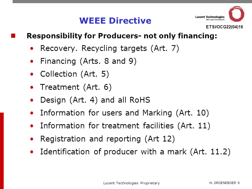H. GROENEBOER 9 Lucent Technologies Proprietary ETSI/OCG22(04)16 WEEE Directive Responsibility for Producers- not only financing: Recovery. Recycling