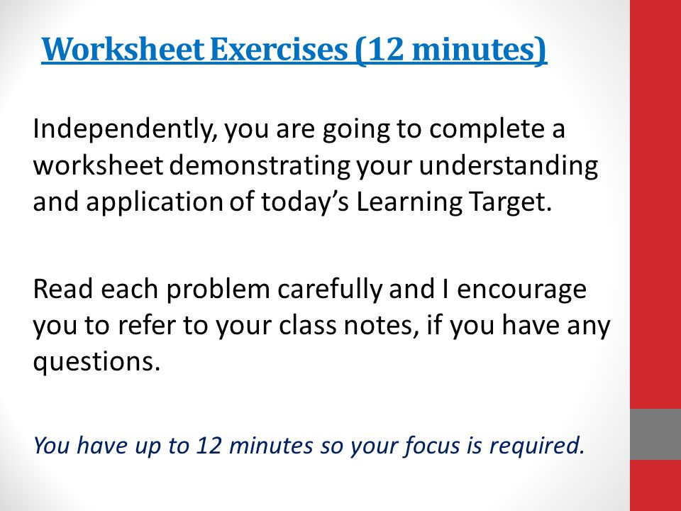 Worksheet Exercises (12 minutes) Independently, you are going to complete a worksheet demonstrating your understanding and application of today's Lear