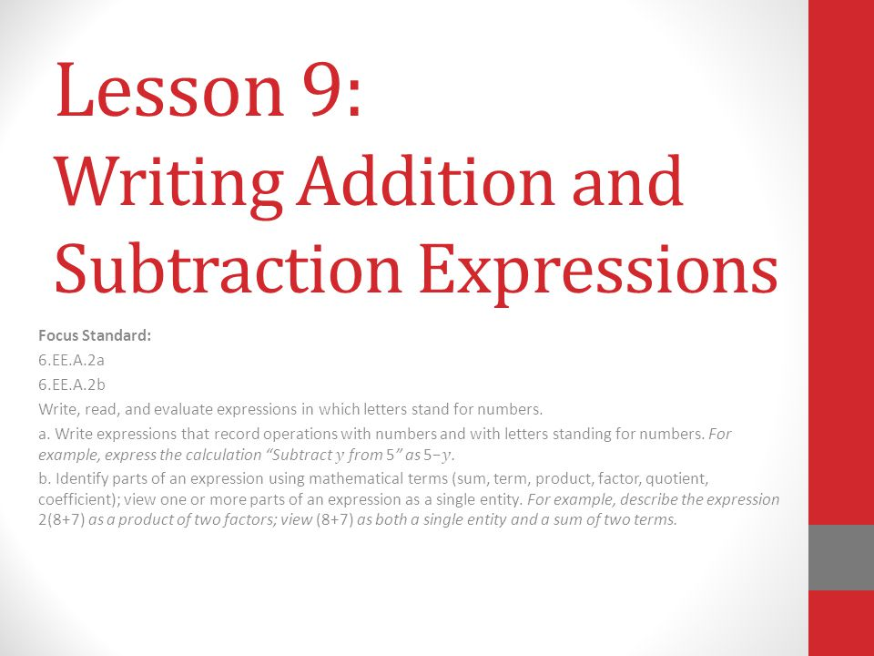 Lesson 9: Writing Addition and Subtraction Expressions Focus Standard: 6.EE.A.2a 6.EE.A.2b Write, read, and evaluate expressions in which letters stan