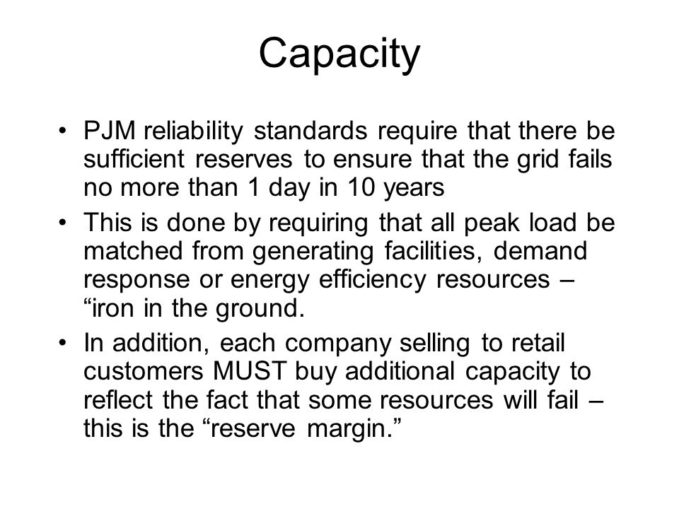 Capacity PJM reliability standards require that there be sufficient reserves to ensure that the grid fails no more than 1 day in 10 years This is done by requiring that all peak load be matched from generating facilities, demand response or energy efficiency resources – iron in the ground.