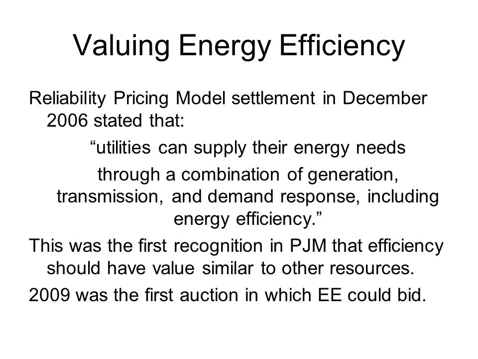Valuing Energy Efficiency Reliability Pricing Model settlement in December 2006 stated that: utilities can supply their energy needs through a combination of generation, transmission, and demand response, including energy efficiency. This was the first recognition in PJM that efficiency should have value similar to other resources.