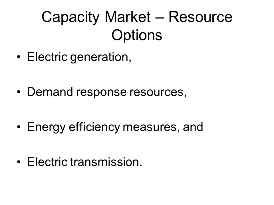 Capacity Market – Resource Options Electric generation, Demand response resources, Energy efficiency measures, and Electric transmission.