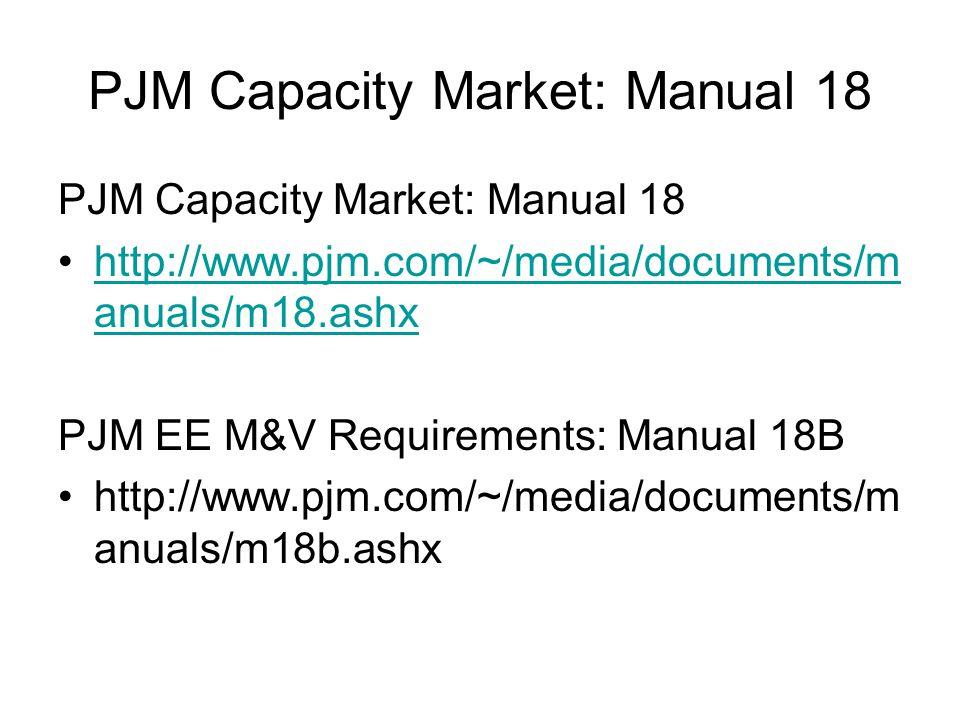 PJM Capacity Market: Manual 18 http://www.pjm.com/~/media/documents/m anuals/m18.ashxhttp://www.pjm.com/~/media/documents/m anuals/m18.ashx PJM EE M&V Requirements: Manual 18B http://www.pjm.com/~/media/documents/m anuals/m18b.ashx