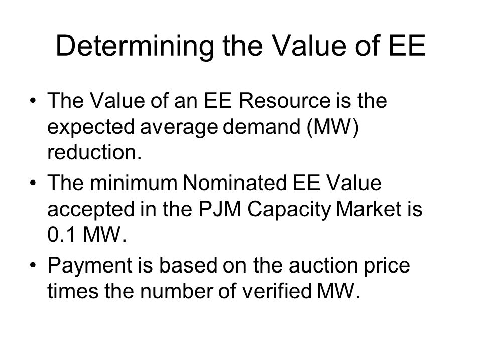Determining the Value of EE The Value of an EE Resource is the expected average demand (MW) reduction. The minimum Nominated EE Value accepted in the