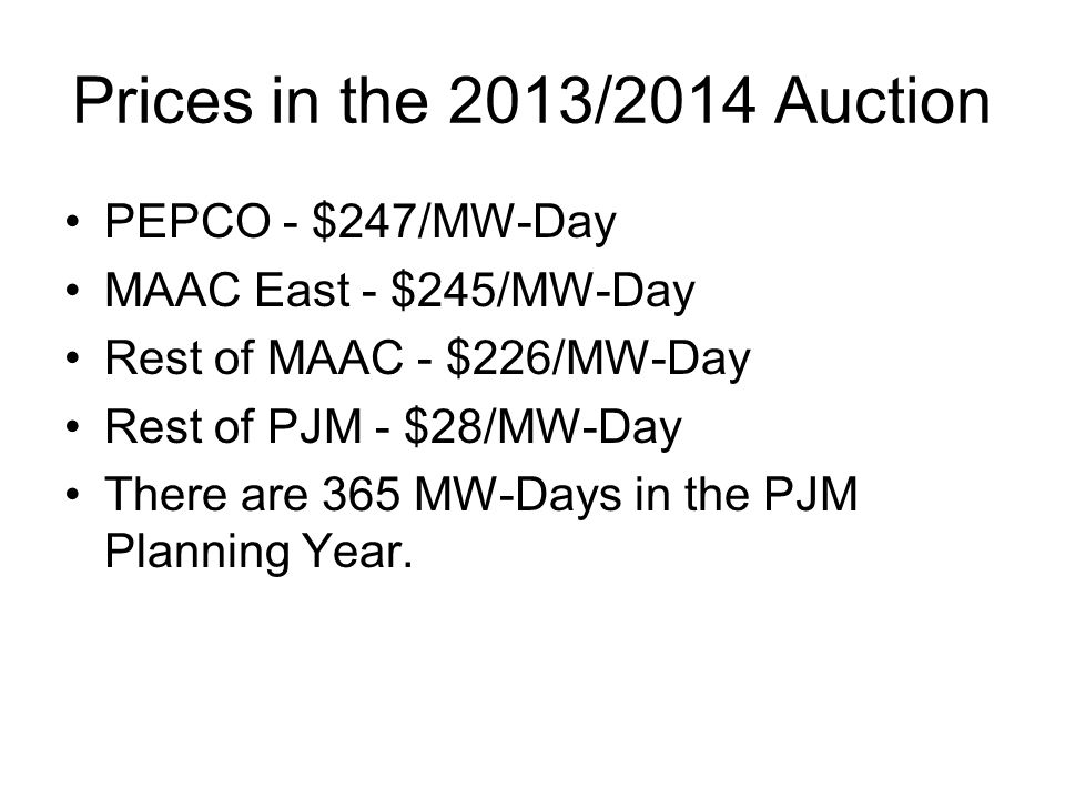 Prices in the 2013/2014 Auction PEPCO - $247/MW-Day MAAC East - $245/MW-Day Rest of MAAC - $226/MW-Day Rest of PJM - $28/MW-Day There are 365 MW-Days in the PJM Planning Year.