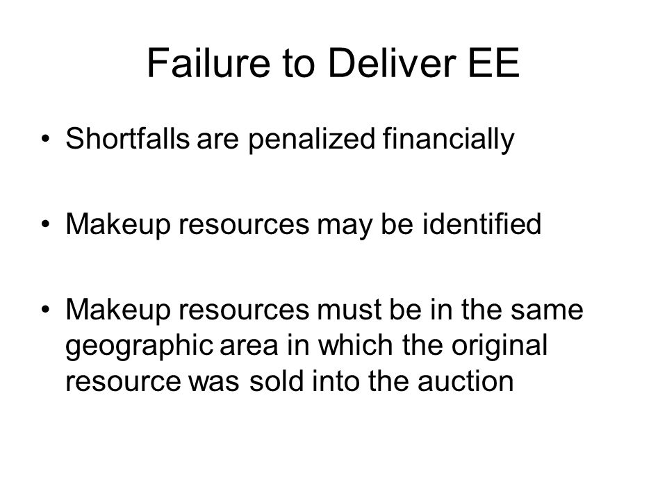 Failure to Deliver EE Shortfalls are penalized financially Makeup resources may be identified Makeup resources must be in the same geographic area in which the original resource was sold into the auction