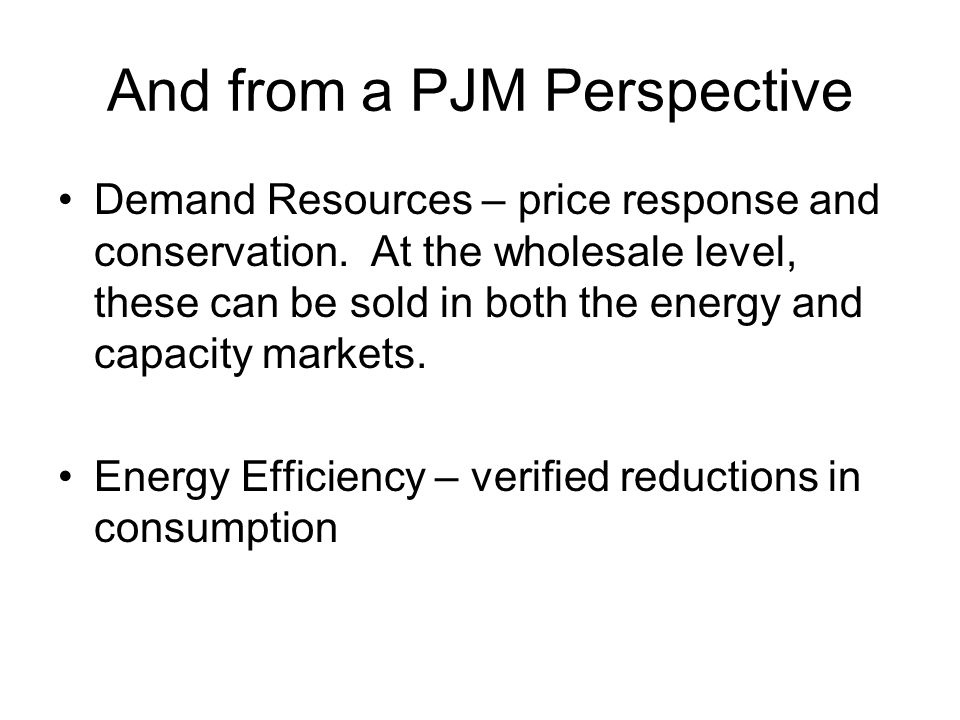 And from a PJM Perspective Demand Resources – price response and conservation. At the wholesale level, these can be sold in both the energy and capaci