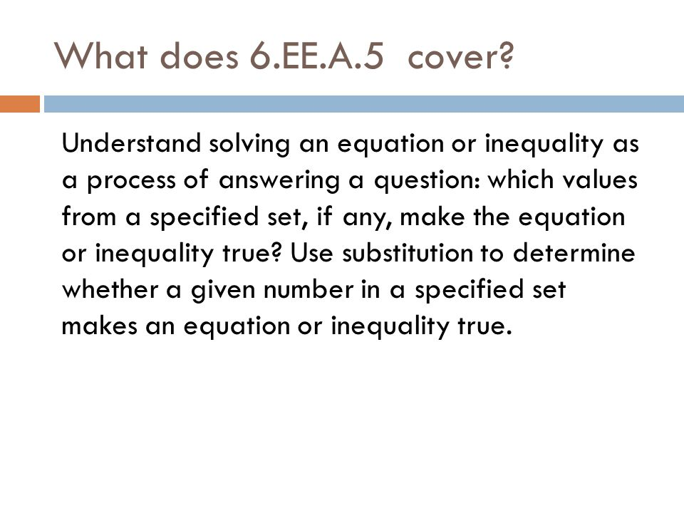 What does 6.EE.A.5 cover? Understand solving an equation or inequality as a process of answering a question: which values from a specified set, if any