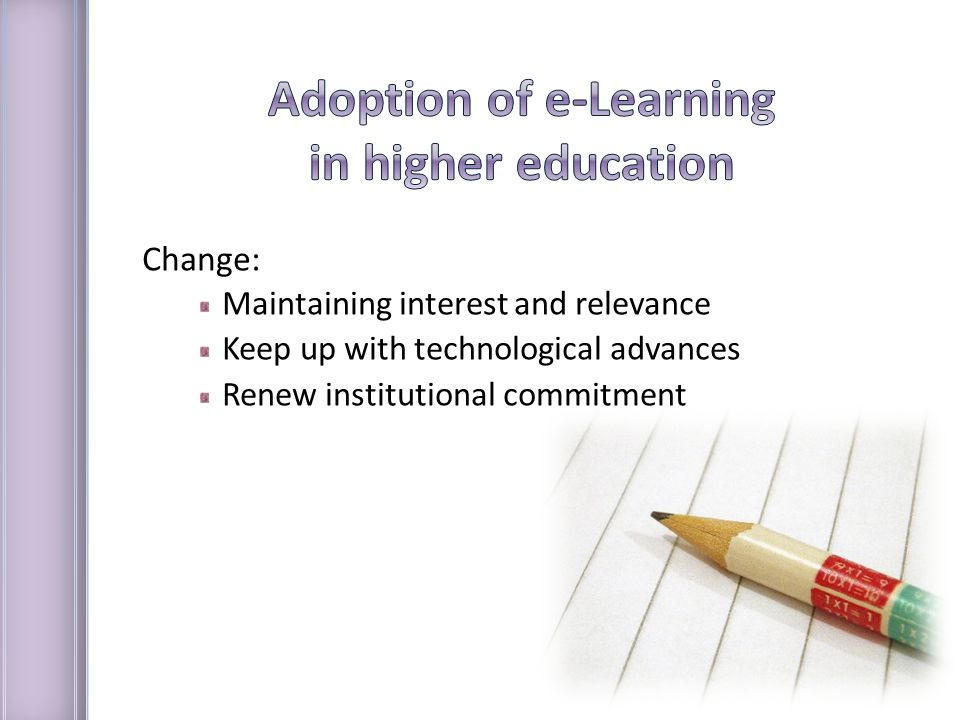 Change: Maintaining interest and relevance Keep up with technological advances Renew institutional commitment
