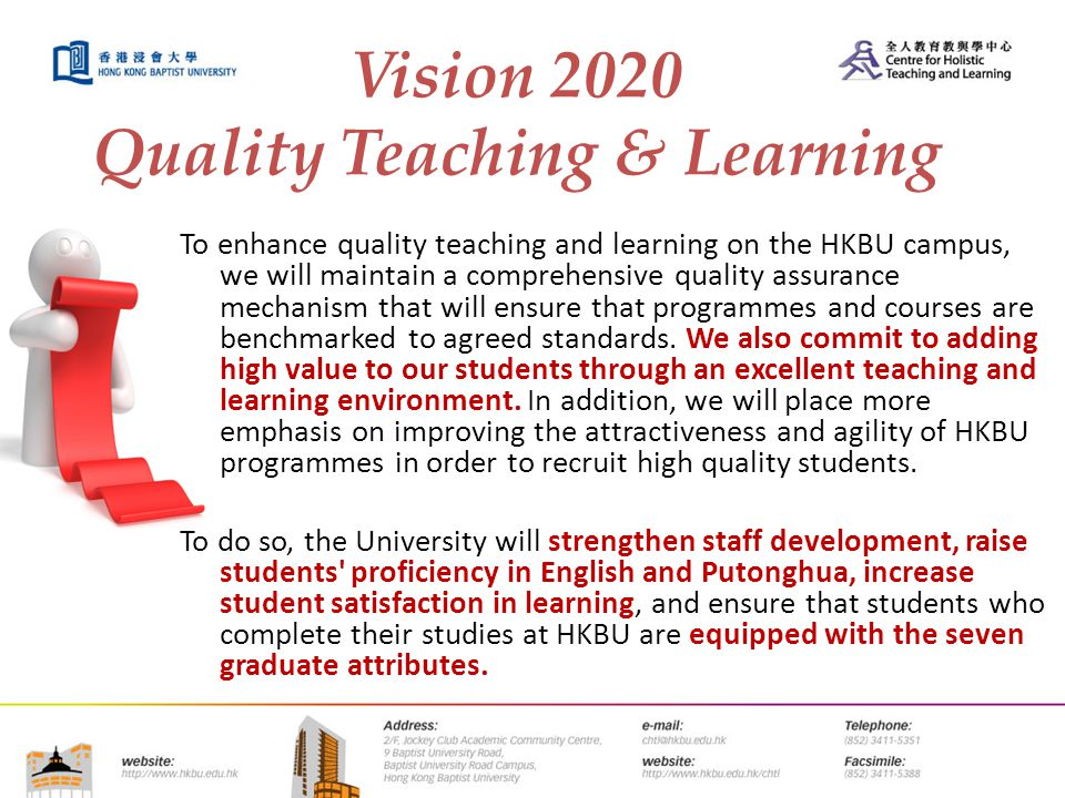 Vision 2020 Quality Teaching & Learning To enhance quality teaching and learning on the HKBU campus, we will maintain a comprehensive quality assurance mechanism that will ensure that programmes and courses are benchmarked to agreed standards.