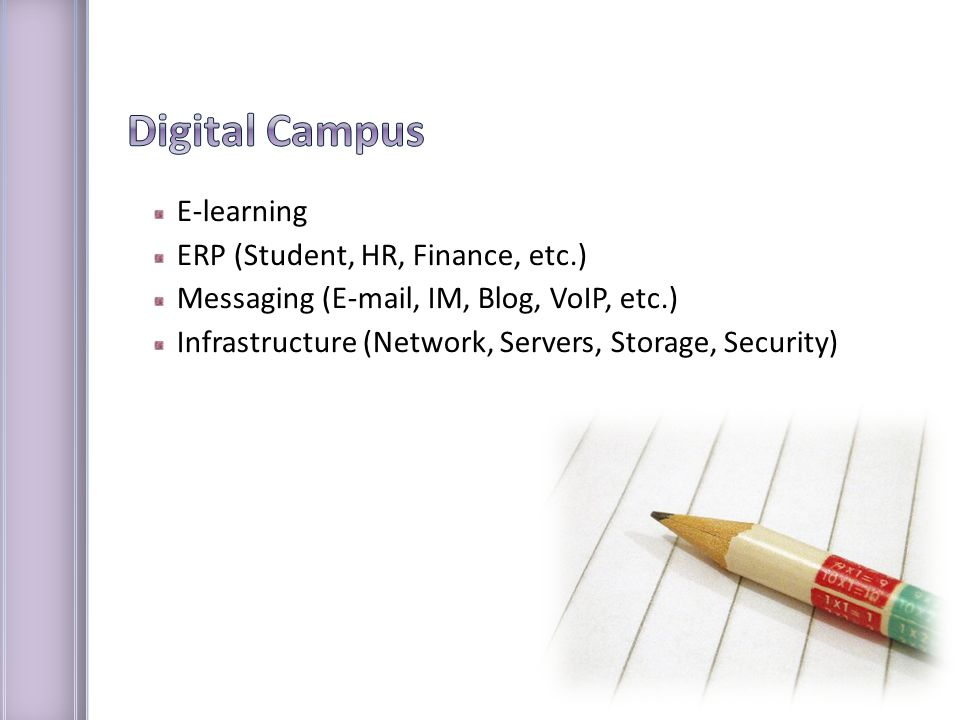E-learning ERP (Student, HR, Finance, etc.) Messaging (E-mail, IM, Blog, VoIP, etc.) Infrastructure (Network, Servers, Storage, Security)