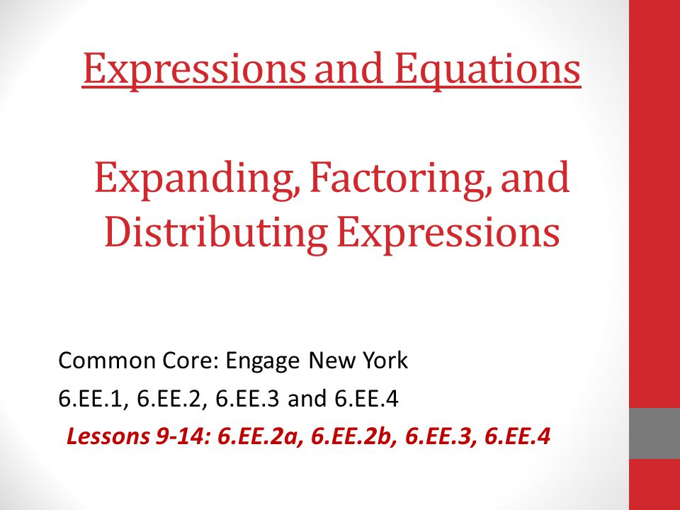 Expressions and Equations Expanding, Factoring, and Distributing Expressions Common Core: Engage New York 6.EE.1, 6.EE.2, 6.EE.3 and 6.EE.4 Lessons 9-
