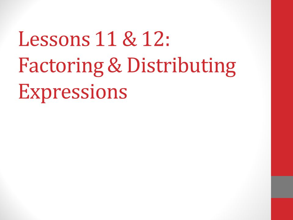 Lessons 11 & 12: Factoring & Distributing Expressions