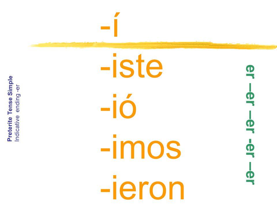 -í -iste -ió -imos -ieron Preterite Tense Simple Indicative ending -er e r – e r – e r - e r – e r