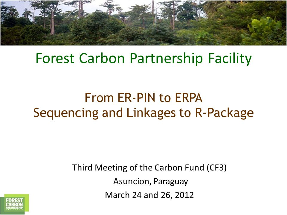 Forest Carbon Partnership Facility From ER-PIN to ERPA Sequencing and Linkages to R-Package Third Meeting of the Carbon Fund (CF3) Asuncion, Paraguay