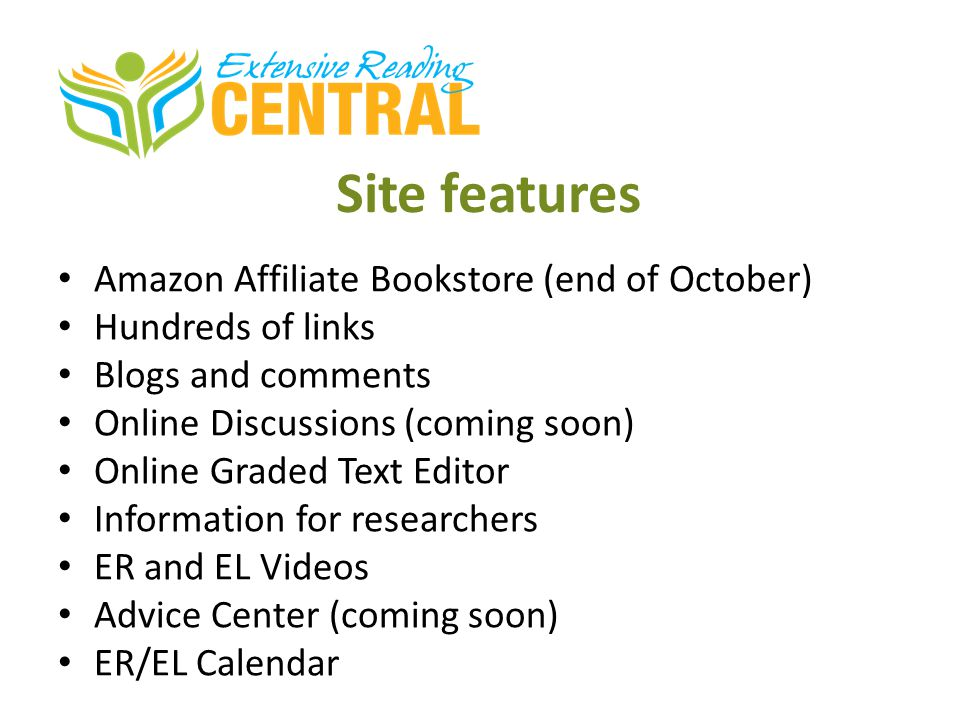 Site features Amazon Affiliate Bookstore (end of October) Hundreds of links Blogs and comments Online Discussions (coming soon) Online Graded Text Editor Information for researchers ER and EL Videos Advice Center (coming soon) ER/EL Calendar