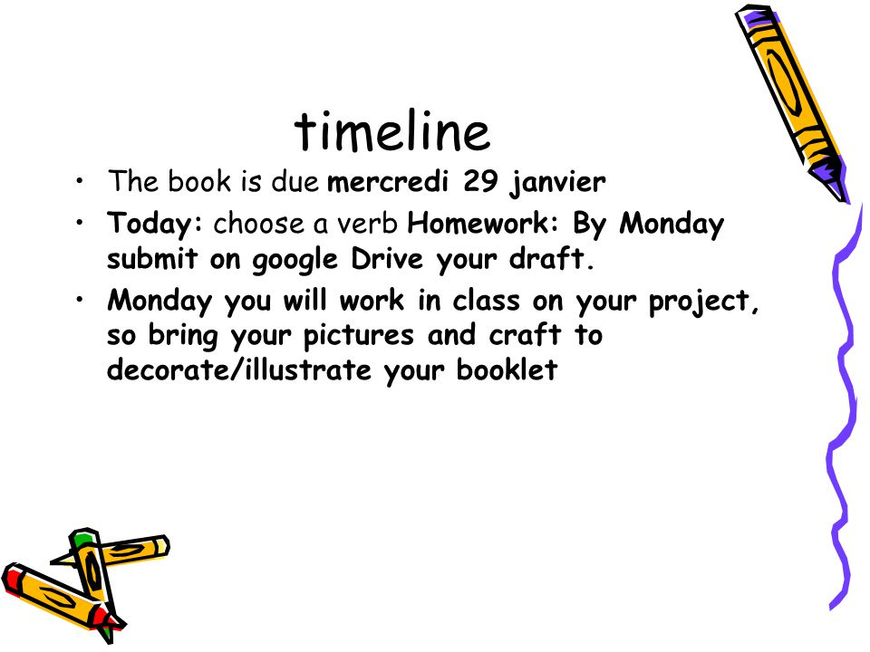timeline The book is due mercredi 29 janvier Today: choose a verb Homework: By Monday submit on google Drive your draft.